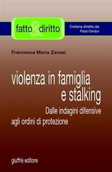 Violenza in famiglia e stalking. Dalle indagini difensive agli ordini di protezione - Francesca M. Zanasi - copertina