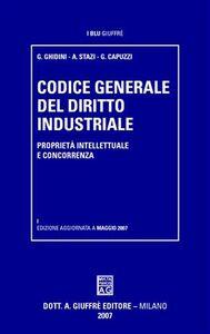 Libro Codice generale del diritto industriale. Proprietà intellettuale e concorrenza Gustavo Ghidini , Andrea Stazi , Gianni Capuzzi