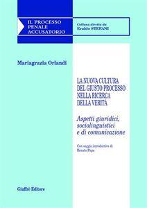 Libro La nuova cultura del giusto processo nella ricerca della verità. Aspetti giuridici, sociolinguistici e di comunicazione Mariagrazia Orlandi