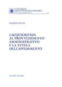 Foto Cover di L' acquiescenza al provvedimento amministrativo e la tutela dell'affidamento, Libro di Federico Gaffuri, edito da Giuffrè