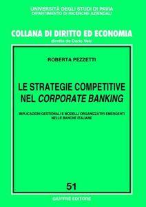 Libro Le strategie competitive nel corporate banking. Implicazioni gestionali e modelli organizzativi emergenti nelle banche italiane Roberta Pezzetti