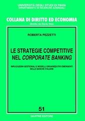 Le strategie competitive nel corporate banking. Implicazioni gestionali e modelli organizzativi emergenti nelle banche italiane