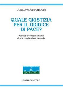 Libro Quale giustizia per il giudice di pace? Nascita e consolidamento di una magistratura onoraria Odillo Vidoni Guidoni