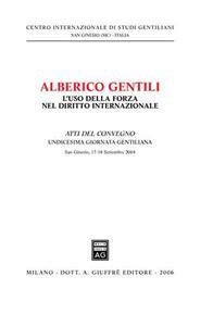 Alberico Gentili: l'uso della forza nel diritto internazionale. Atti dell'11ª Giornata gentiliana (San Ginesio, 17-18 Settembre 2004)