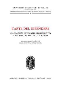 Foto Cover di L' arte del difendere. Allegazioni avvocati e storie di vita a Milano tra Sette e Ottocento, Libro di  edito da Giuffrè
