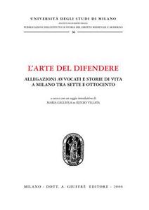 Libro L' arte del difendere. Allegazioni avvocati e storie di vita a Milano tra Sette e Ottocento