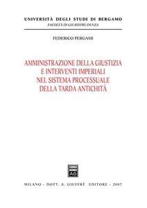 Libro Amministrazione della giustizia e interventi imperiali nel sistema processuale della tarda antichità Federico Pergami