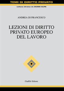 Libro Lezioni di diritto privato europeo del lavoro Andrea Di Francesco