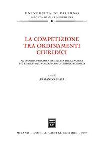 Libro La competizione tra ordinamenti giuridici. Mutuo riconoscimento e scelta della norma più favorevole nello spazio giuridico europeo