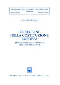 Libro Le regioni nella costituzione europea. Elogio delle virtù nascoste della consultazione Luisa Domenichelli