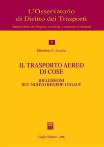 Libro Il trasporto aereo di cose. Riflessioni sul nuovo regime legale Elisabetta G. Rosafio