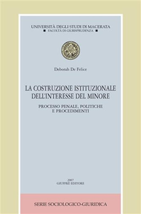 Libro La costruzione istituzionale dell'interesse del minore. Processo penale, politiche e procedimenti Deborah De Felice
