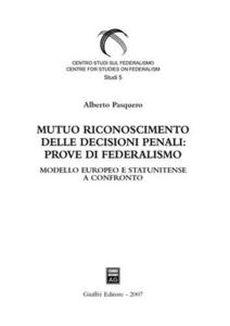 Libro Mutuo riconoscimento delle decisioni penali: prove di federalismo. Modello europeo e statunitense a confronto Alberto Pasquero