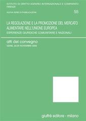La regolazione e la promozione del mercato alimentare nell'Unione Europea. Esperienze giuridiche comunitarie e nazionali. Atti del Convegno (Udine, 2006)
