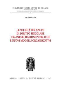 Foto Cover di Le società per azioni di diritto singolare tra partecipazioni pubbliche e nuovi modelli organizzativi, Libro di Paolo Pizza, edito da Giuffrè