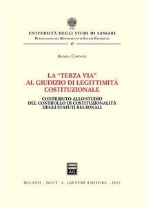 Libro La «terza via» al giudizio di legittimità costituzionale. Contributo allo studio del controllo di costituzionalità degli statuti regionali Andrea Cardone