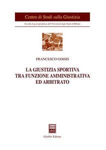 Libro La giustizia sportiva tra funzione amministrativa ed arbitrato Francesco Goisis