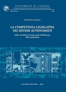 Libro La competenza legislativa nei sistemi autonomisti. Dalla crisi della sovranità statale all'affermarsi della sussidiarietà Francesca Leotta
