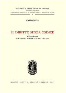 Libro Il diritto senza codice. Uno studio sul sistema penale europeo vigente Carlo Sotis