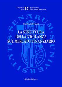 Foto Cover di La struttura della vigilanza sul mercato finanziario, Libro di Elena Monaci, edito da Giuffrè
