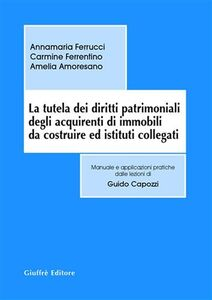 Libro La tutela dei diritti patrimoniali degli acquirenti di immobili da costruire ed istituti collegati Annamaria Ferrucci , Carmine Ferrentino , Amelia Amoresano