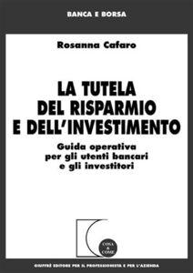 Foto Cover di La tutela del risparmio e dell'investimento. Guida operativa per gli utenti bancari e gli investitori, Libro di Rosanna Cafaro, edito da Giuffrè