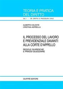 Libro Il processo del lavoro e previdenziale davanti alla corte d'appello. Regole giuridiche e prassi giudiziarie Alberto Celeste , Cristina Asprella