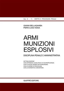 Libro Armi, munizioni, esplosivi. Disciplina penale e amministrativa Gianni Bellagamba , Piero L. Vigna