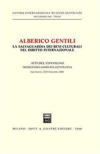 Libro Alberico Gentili. La salvaguardia dei beni culturali nel diritto internazionale. Atti del Convegno. 12° Giornata Gentiliana (San Ginesio, 22-23 settembre 2006)