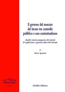 Libro Il governo del mercato del lavoro tra controllo pubblico e neo-contrattualismo. Analisi storico-comparata dei sistemi di regolazione e governo attivo del mercato Silvia Spattini