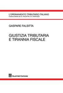 Foto Cover di Giustizia tributaria e tirannia fiscale, Libro di Gaspare Falsitta, edito da Giuffrè