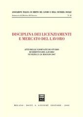 Disciplina dei licenziamenti e mercato del lavoro. Atti delle Giornate di studio di diritto del lavoro (Venezia, 25-26 maggio 2007)