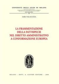 La La frammentazione della fattispecie nel diritto amministrativo a conformazione europea - Valaguzza Sara - wuz.it