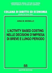 Libro L' activity based costing nelle decisioni d'impresa di breve e lungo periodo Anna M. Moisello
