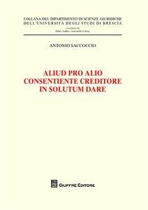 Foto Cover di Aliud pro alio consentiente creditore in solutum dare, Libro di Antonio Saccoccio, edito da Giuffrè