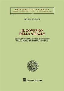 Libro Il governo della «grazia». Giustizia sovrana e ordine giuridico nell'esperienza italiana (1848-1913) Monica Stronati