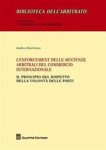 Libro L' enforcement delle sentenze arbitrali del commercio internazionale. Il principio del rispetto della volontà delle parti Andrea Atteritano