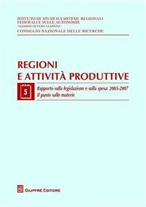 Regioni e attività produttive. Vol. 5: Rapporto sulla legislazione e sulla spesa: 2005-2007. Il punto sulle materie.