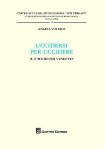 Foto Cover di Uccidersi per uccidere. Il suicidio per vendetta, Libro di Angela Votrico, edito da Giuffrè