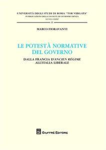Libro Le potestà normativa del governo. Dalla Francia d'Ancien regime all'Italia liberale Marco Fioravanti