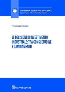 Foto Cover di Le decisioni di investimento industriale. Tra consuetudine e cambiamento, Libro di Francesca Simeoni, edito da Giuffrè
