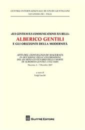 «Ius gentium ius communicationis ius belli» Alberico Gentili e gli orizzonti della modernità. Atti del Convegno... (Macerata, 6-7 dicembre 2007)