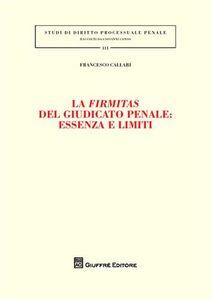 Foto Cover di La firmitas del giudicato penale. Essenza e limiti, Libro di Francesco Callari, edito da Giuffrè