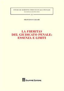 Libro La firmitas del giudicato penale. Essenza e limiti Francesco Callari