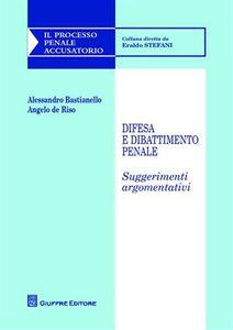 Libro Difesa e dibattimento penale. Suggerimenti argomentativi Alessandro Bastianello , Angelo De Riso