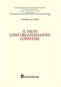Libro Il trust come organizzazione complessa Alberto Gallarati
