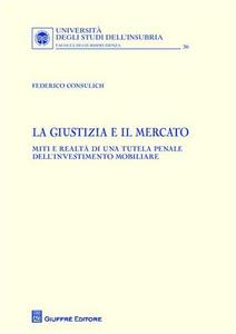 Libro La giustizia e il mercato. Miti e realtà di una tutela penale dell'investimento mobiliare Federico Consulich