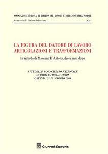 Foto Cover di La figura del datore di lavoro. Articolazioni e trasformazioni. Atti del 12° Congresso nazionale di diritto del lavoro (Catania, 21-23 maggio 2009), Libro di  edito da Giuffrè