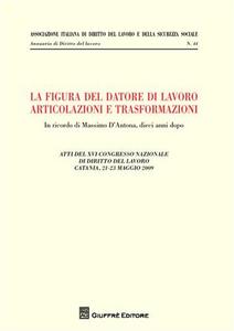 Libro La figura del datore di lavoro. Articolazioni e trasformazioni. Atti del 12° Congresso nazionale di diritto del lavoro (Catania, 21-23 maggio 2009)