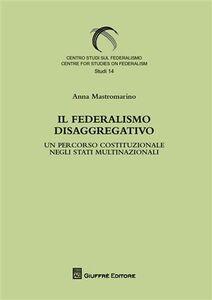 Foto Cover di Il federalismo disaggregativo. Un percorso costituzionale negli stadi multinazionali, Libro di Anna Mastromarino, edito da Giuffrè